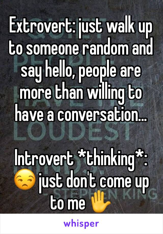 Extrovert: just walk up to someone random and say hello, people are more than willing to have a conversation...  Introvert *thinking*: 😒 just don't come up to me ✋