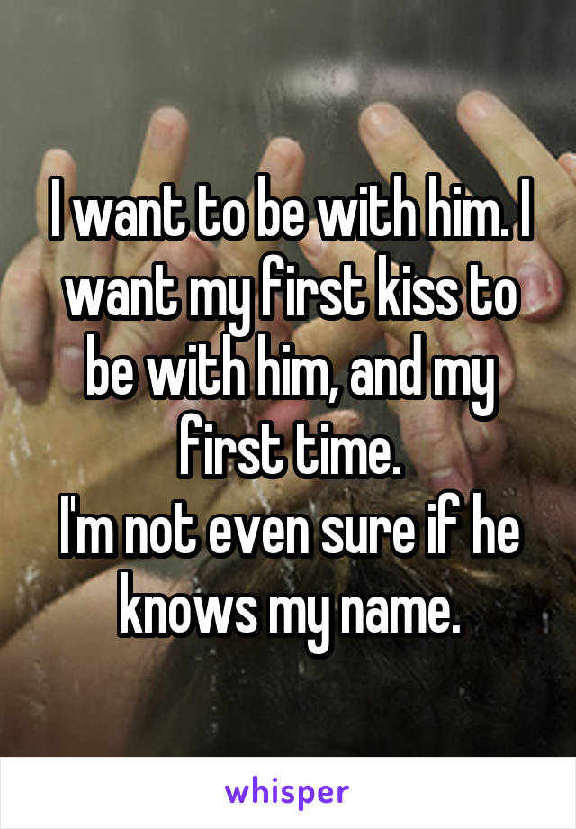 I want to be with him. I want my first kiss to be with him, and my first time. I'm not even sure if he knows my name.