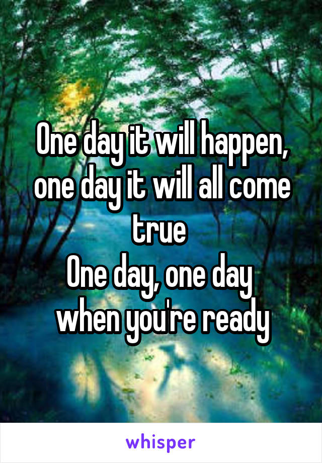 One day it will happen, one day it will all come true  One day, one day  when you're ready
