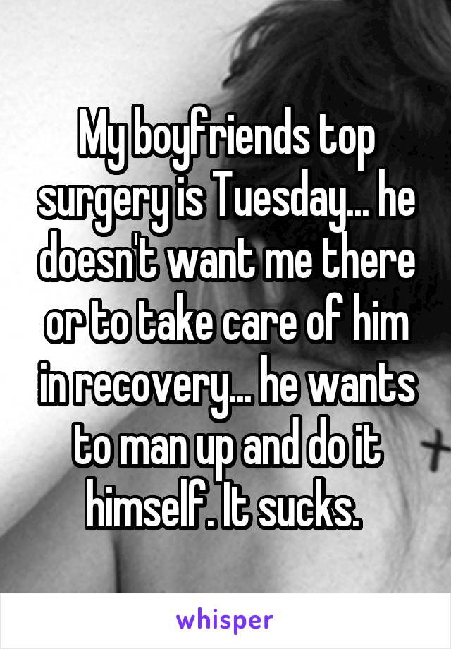 My boyfriends top surgery is Tuesday... he doesn't want me there or to take care of him in recovery... he wants to man up and do it himself. It sucks.