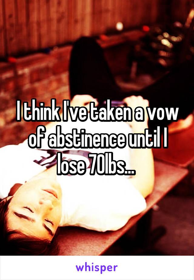 I think I've taken a vow of abstinence until I lose 70lbs...