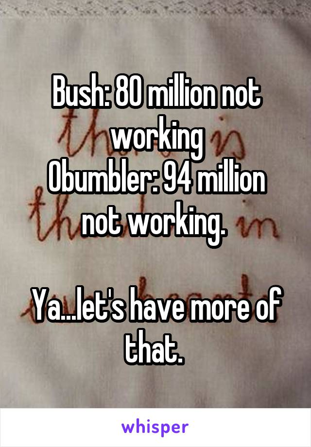 Bush: 80 million not working Obumbler: 94 million not working.   Ya...let's have more of that.