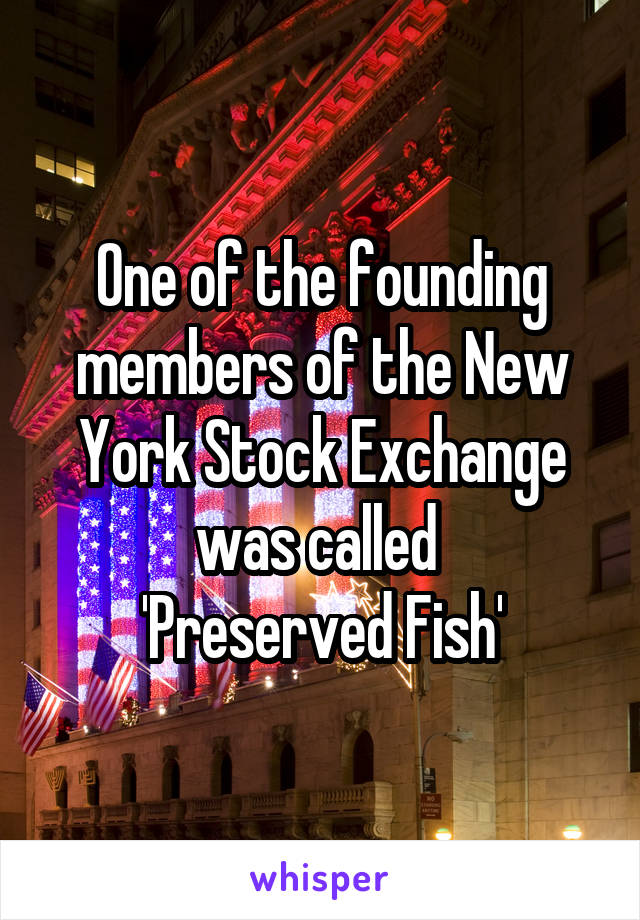 One of the founding members of the New York Stock Exchange was called  'Preserved Fish'