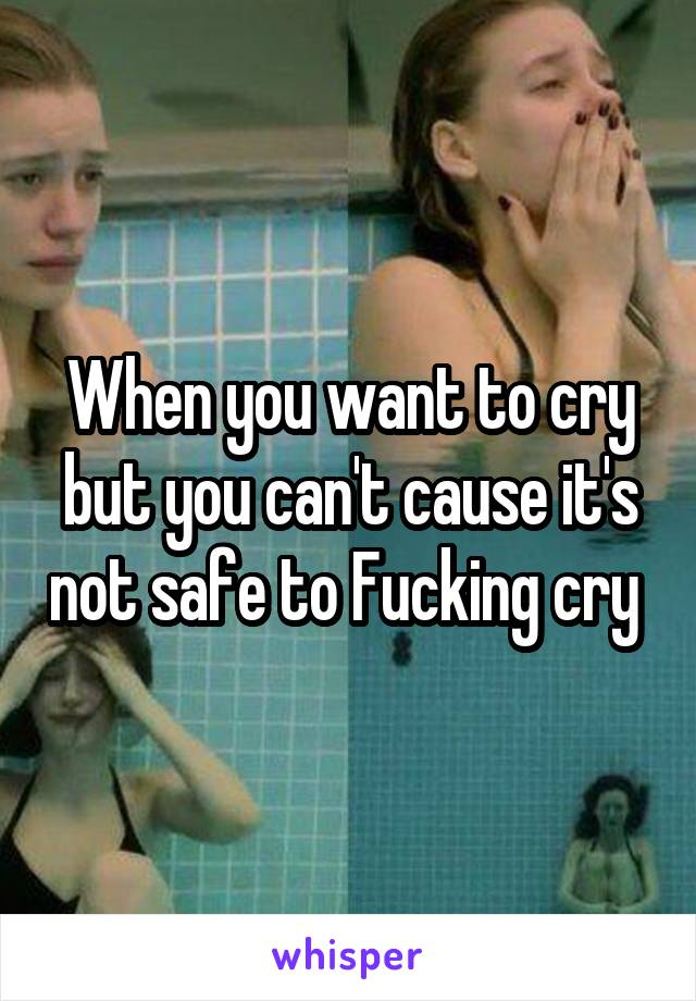 When you want to cry but you can't cause it's not safe to Fucking cry
