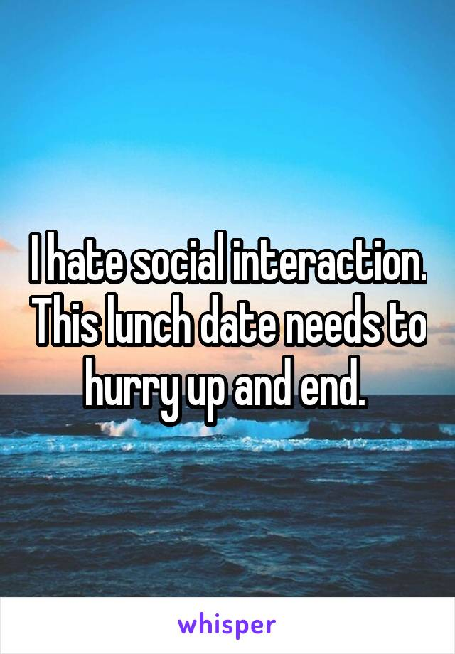 I hate social interaction. This lunch date needs to hurry up and end.