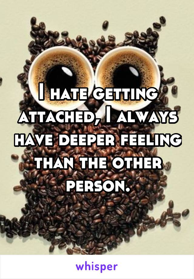 I hate getting attached, I always have deeper feeling than the other person.