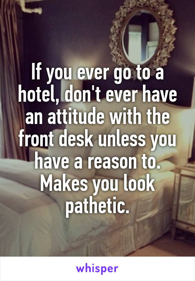 If you ever go to a hotel, don't ever have an attitude with the front desk unless you have a reason to. Makes you look pathetic.