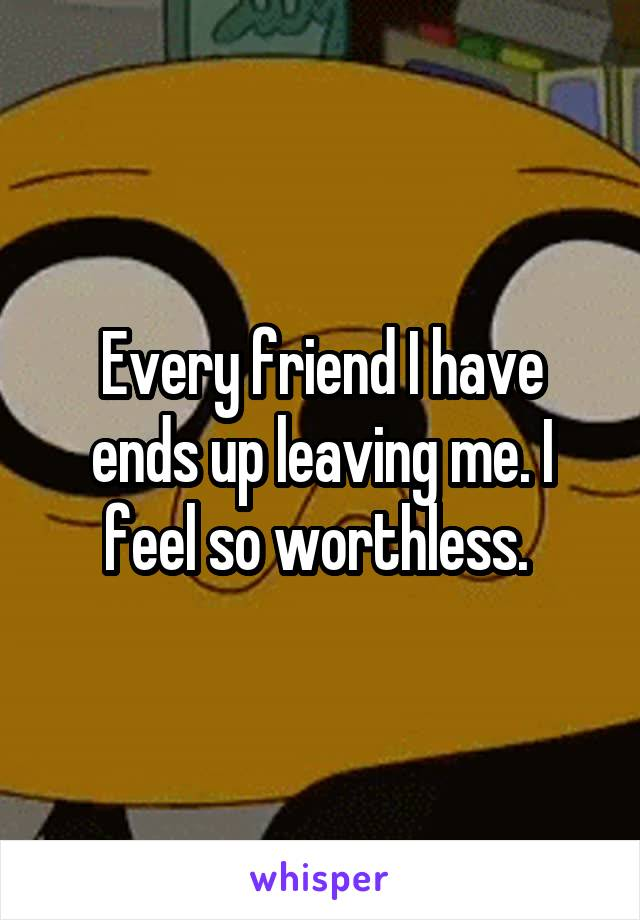 Every friend I have ends up leaving me. I feel so worthless.