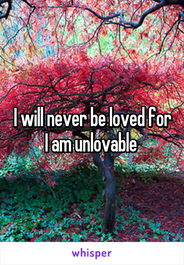 I will never be loved for I am unlovable