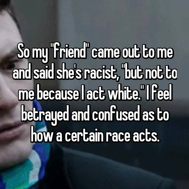"So my ""friend"" came out to me and said she's racist, ""but not to me because I act white."" I feel betrayed and confused as to how a certain race acts."