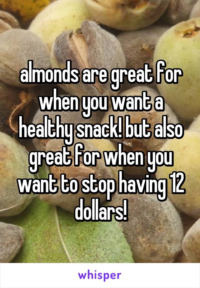 almonds are great for when you want a healthy snack! but also great for when you want to stop having 12 dollars!