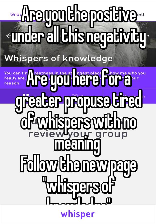 """Are you the positive under all this negativity  Are you here for a greater propuse tired of whispers with no meaning  Follow the new page """"whispers of knowledge"""""""