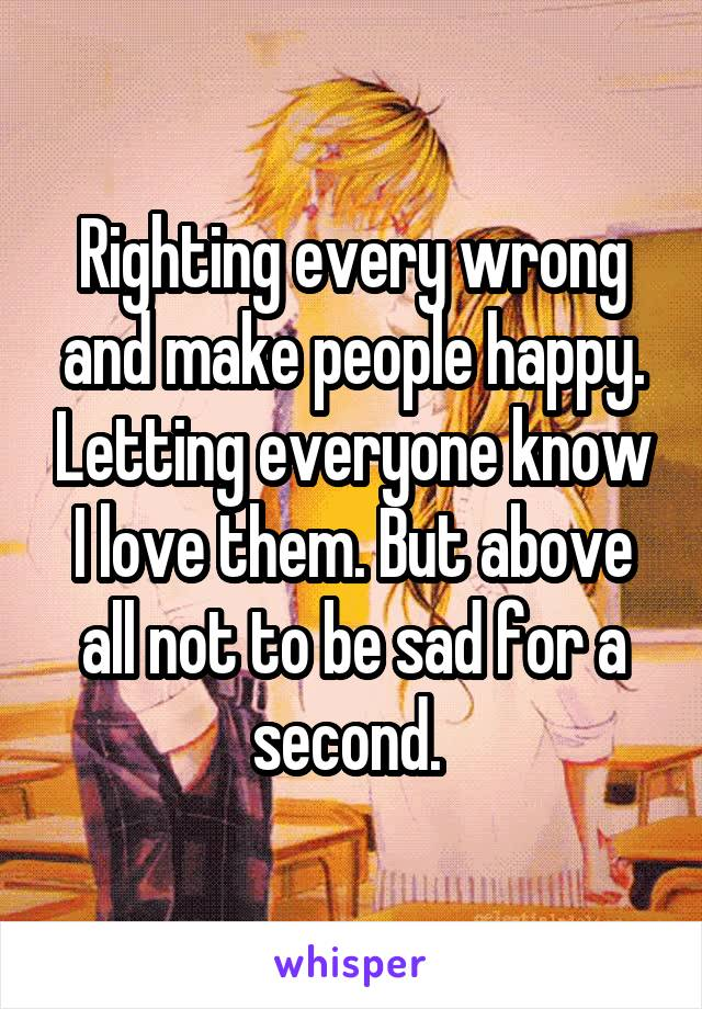 Righting every wrong and make people happy. Letting everyone know I love them. But above all not to be sad for a second.