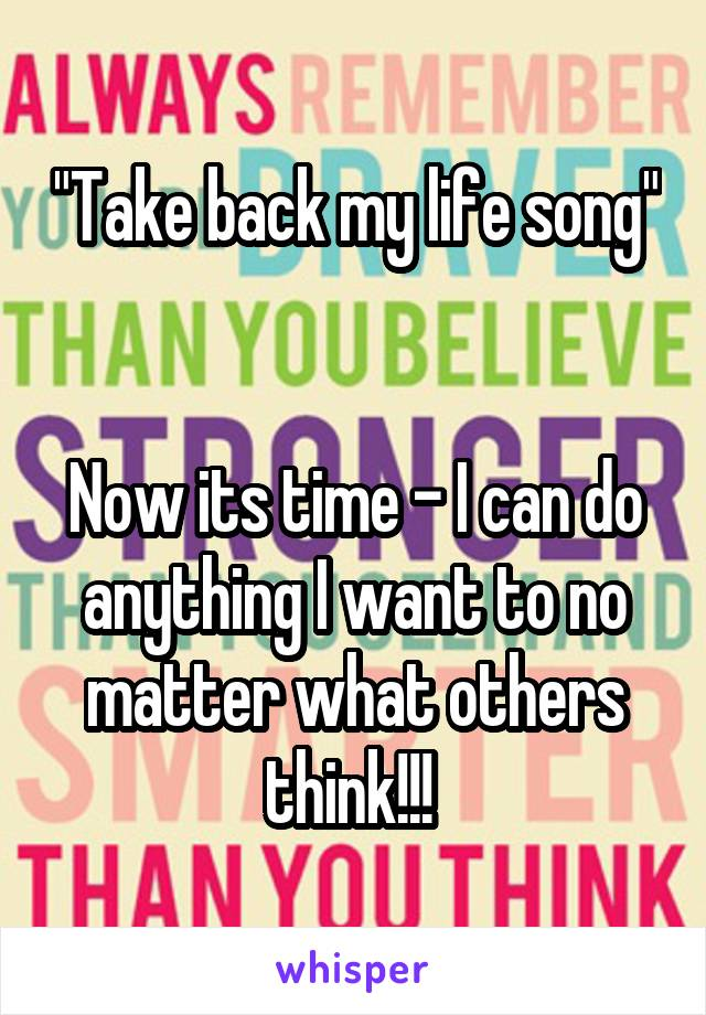 """""""Take back my life song""""   Now its time - I can do anything I want to no matter what others think!!!"""