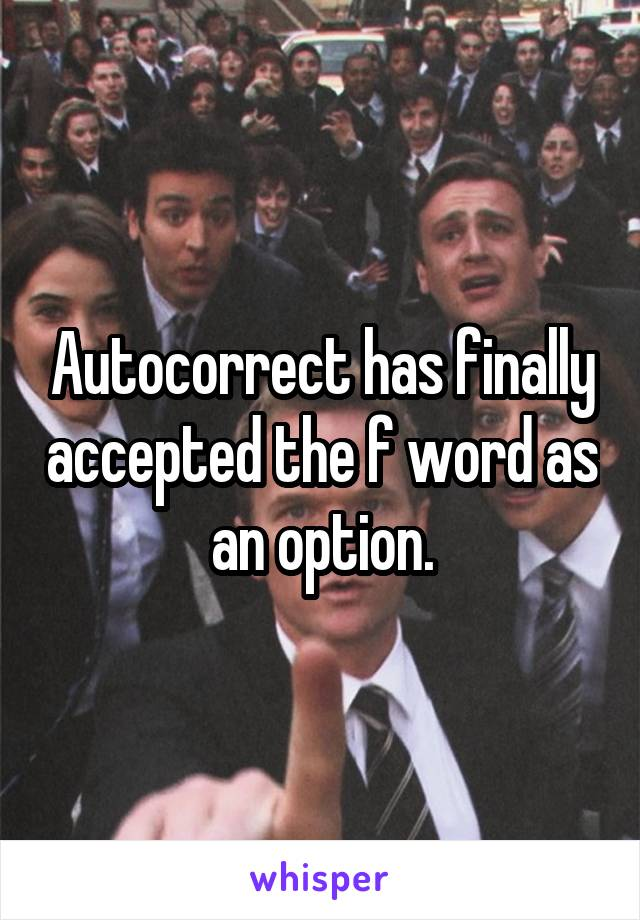 Autocorrect has finally accepted the f word as an option.