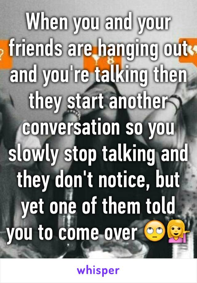 When you and your friends are hanging out and you're talking then they start another conversation so you slowly stop talking and they don't notice, but yet one of them told you to come over 🙄💁