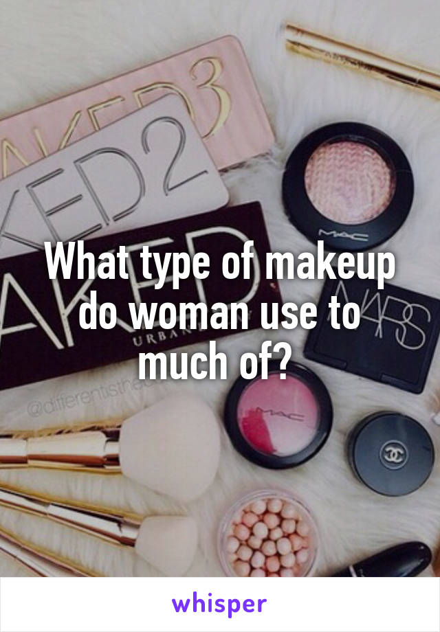 What type of makeup do woman use to much of?