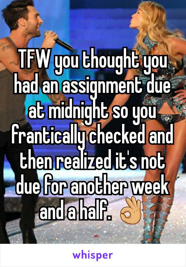 TFW you thought you had an assignment due at midnight so you frantically checked and then realized it's not due for another week and a half. 👌