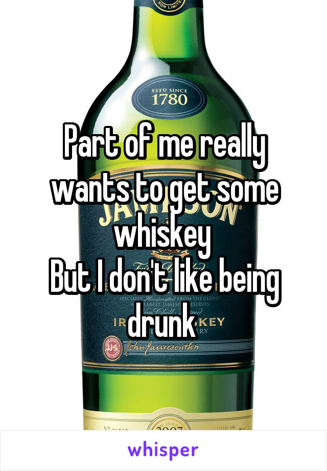Part of me really wants to get some whiskey  But I don't like being drunk