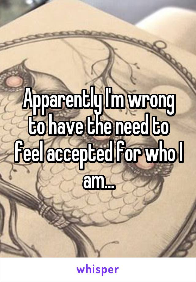 Apparently I'm wrong to have the need to feel accepted for who I am...