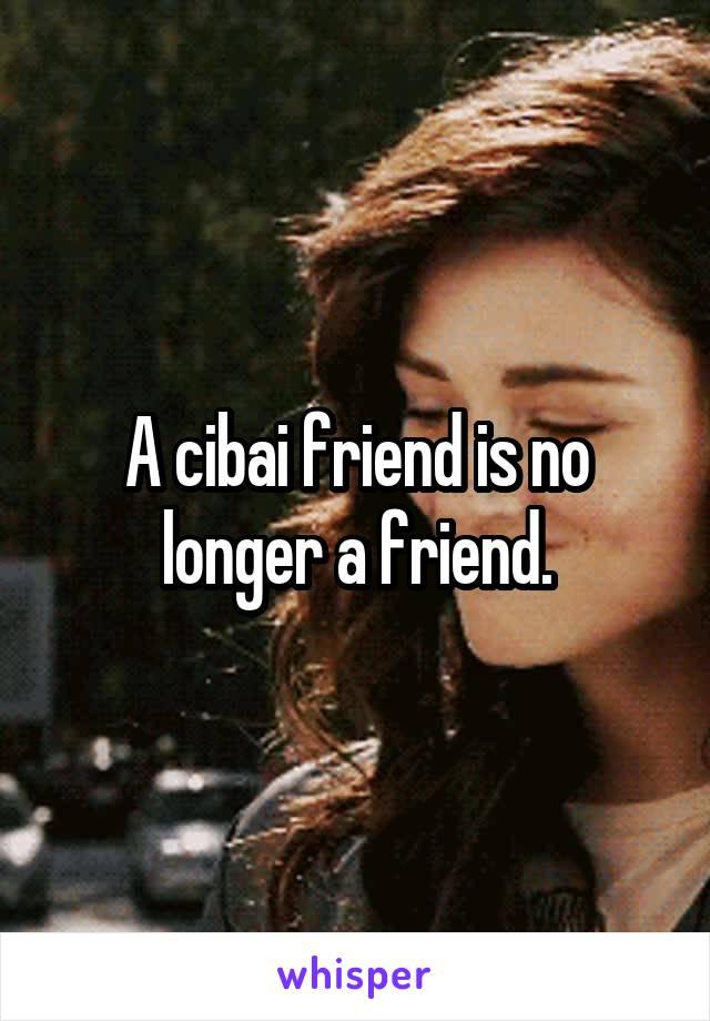 A cibai friend is no longer a friend.