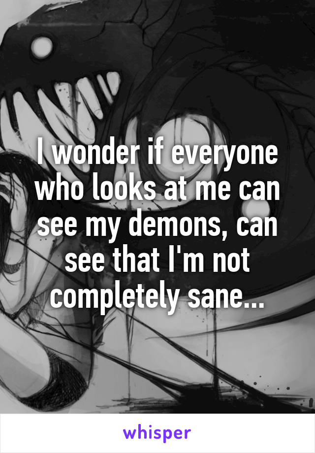 I wonder if everyone who looks at me can see my demons, can see that I'm not completely sane...