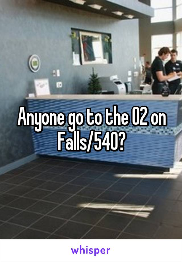 Anyone go to the O2 on Falls/540?