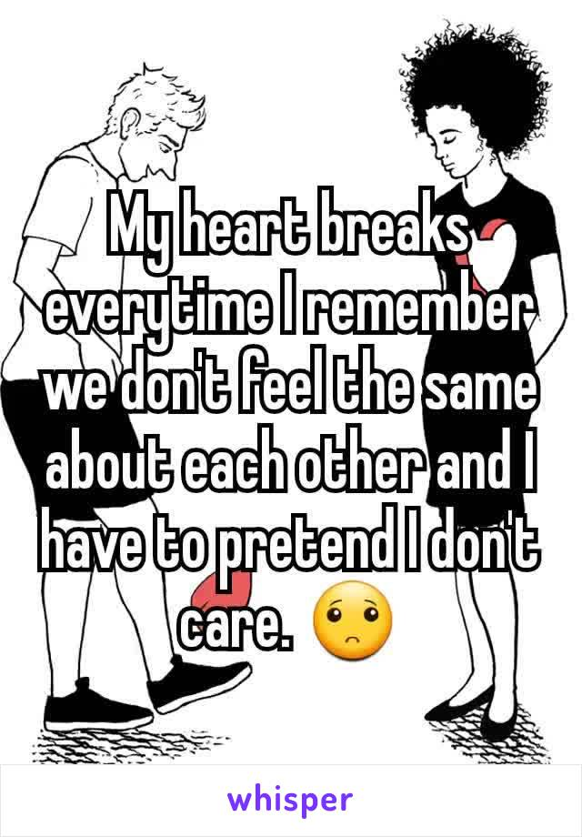 My heart breaks everytime I remember we don't feel the same about each other and I have to pretend I don't care. 🙁