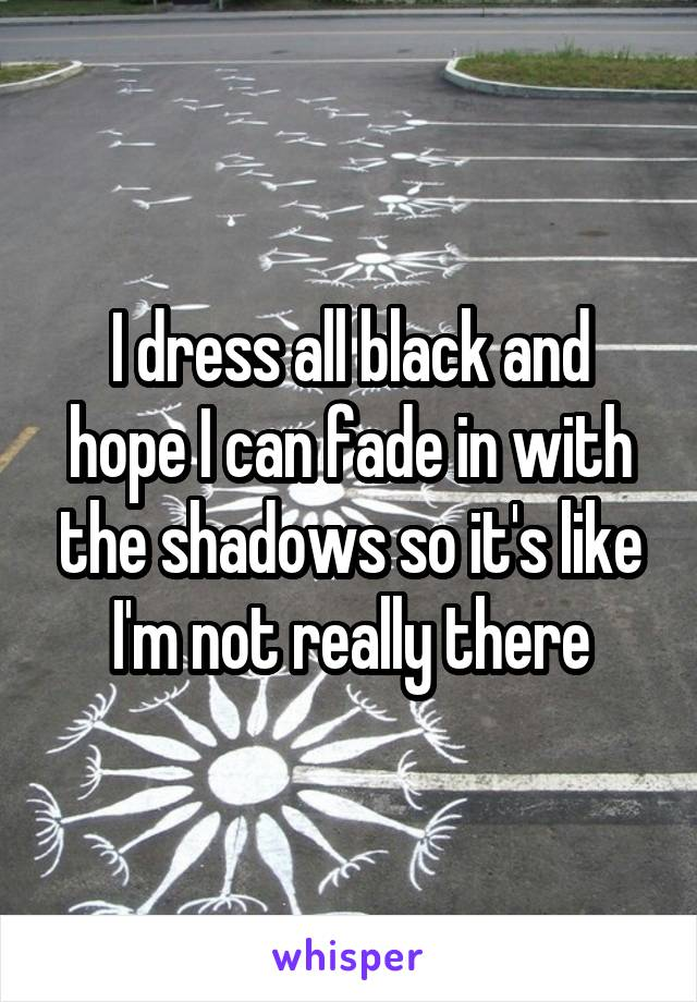 I dress all black and hope I can fade in with the shadows so it's like I'm not really there