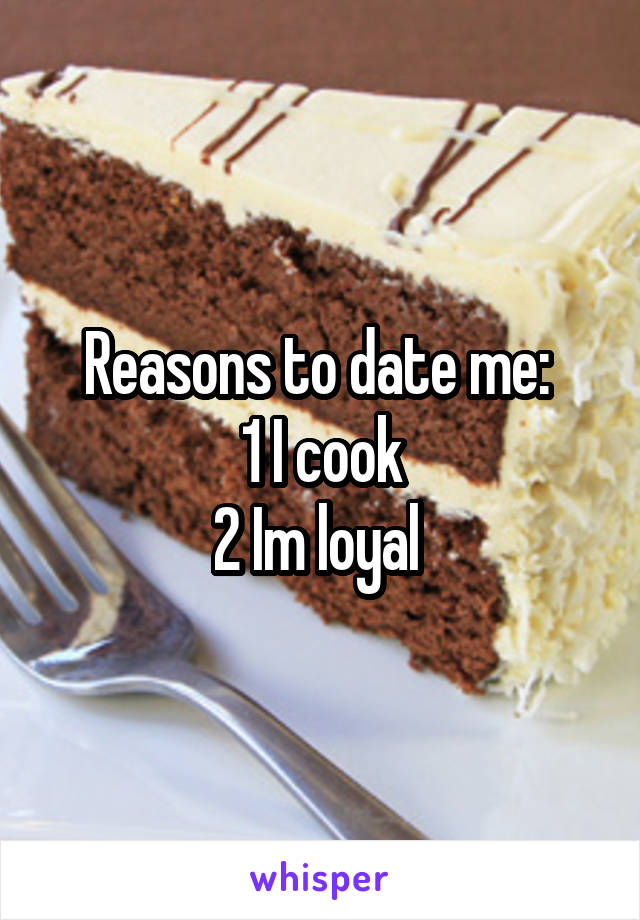 Reasons to date me:  1 I cook 2 Im loyal