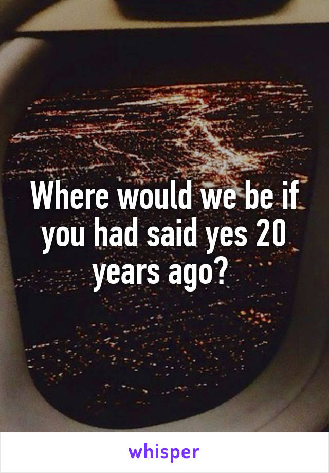 Where would we be if you had said yes 20 years ago?