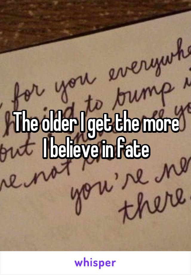 The older I get the more I believe in fate