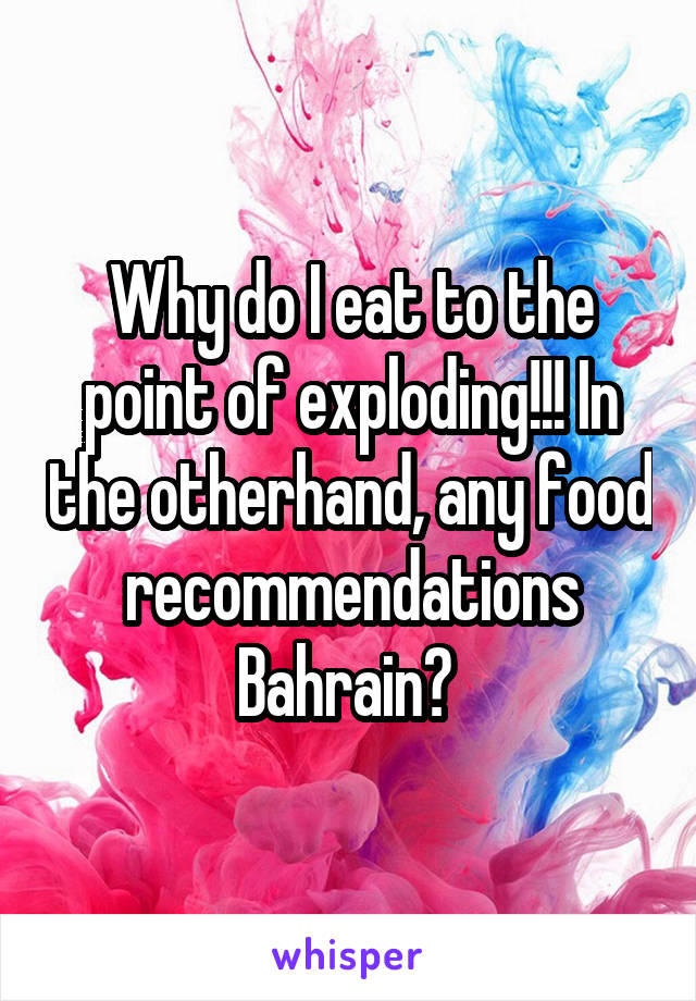 Why do I eat to the point of exploding!!! In the otherhand, any food recommendations Bahrain?