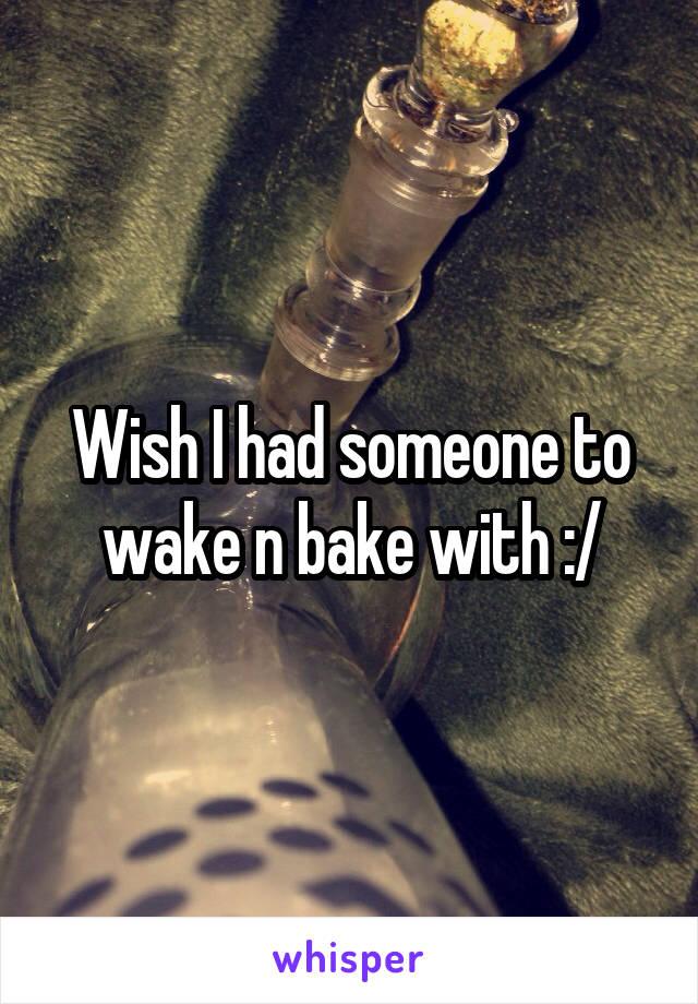 Wish I had someone to wake n bake with :/