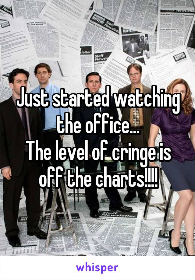 Just started watching the office... The level of cringe is off the charts!!!!