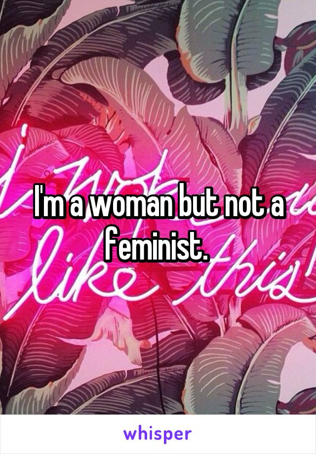 I'm a woman but not a feminist.