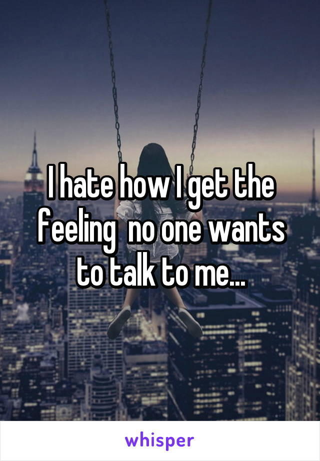 I hate how I get the feeling  no one wants to talk to me...