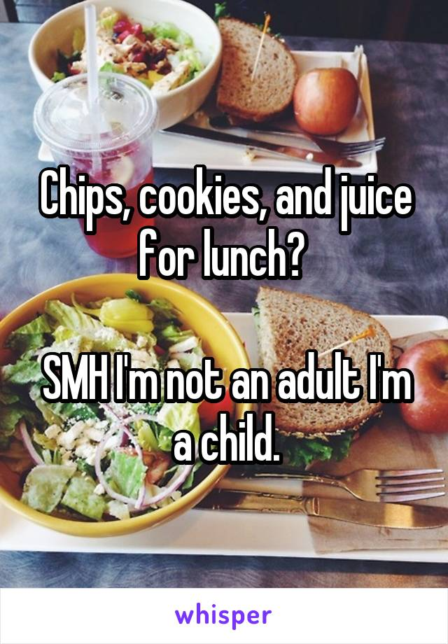 Chips, cookies, and juice for lunch?   SMH I'm not an adult I'm a child.