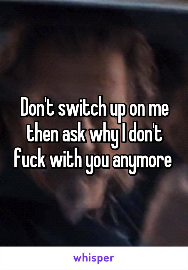 Don't switch up on me then ask why I don't fuck with you anymore