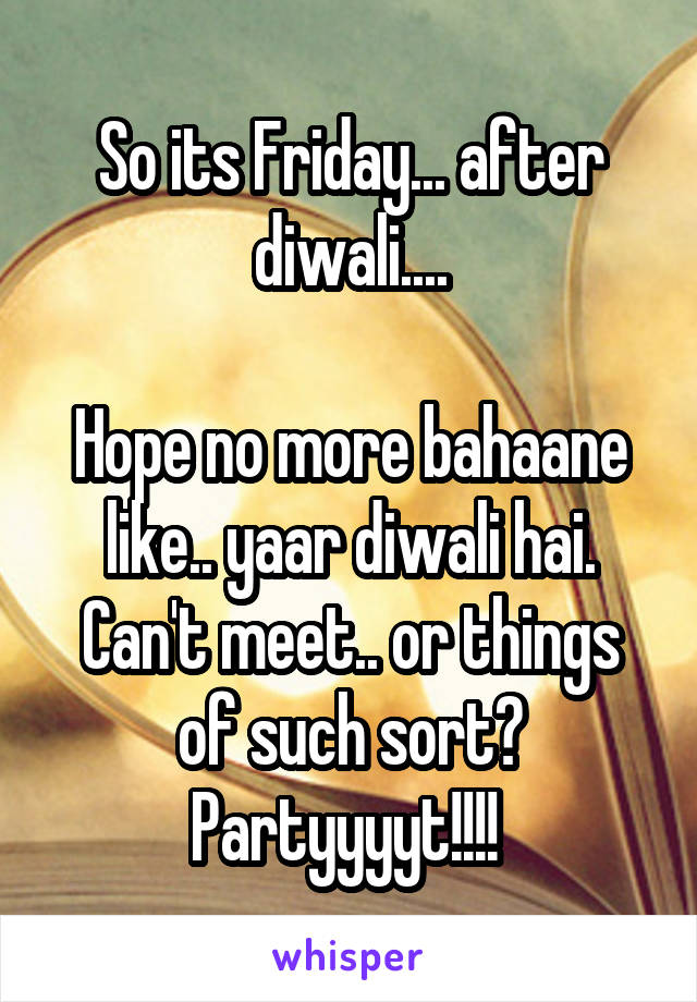 So its Friday... after diwali....  Hope no more bahaane like.. yaar diwali hai. Can't meet.. or things of such sort? Partyyyyt!!!!