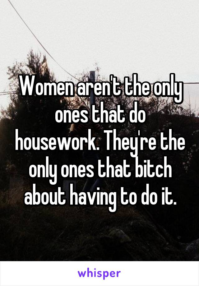 Women aren't the only ones that do housework. They're the only ones that bitch about having to do it.