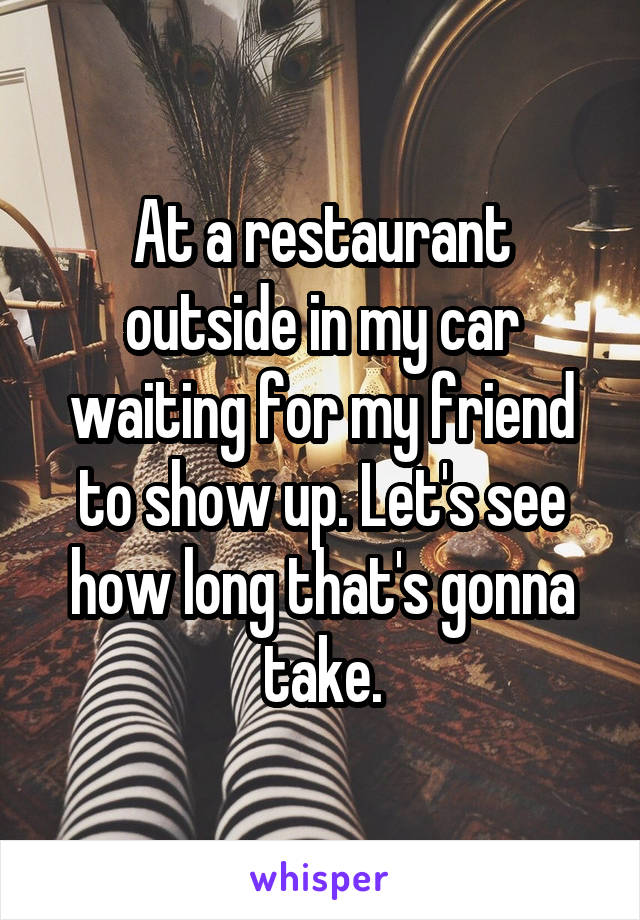 At a restaurant outside in my car waiting for my friend to show up. Let's see how long that's gonna take.