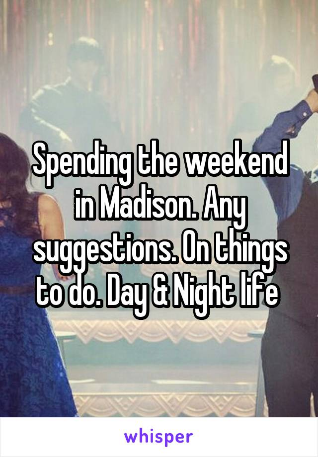 Spending the weekend in Madison. Any suggestions. On things to do. Day & Night life