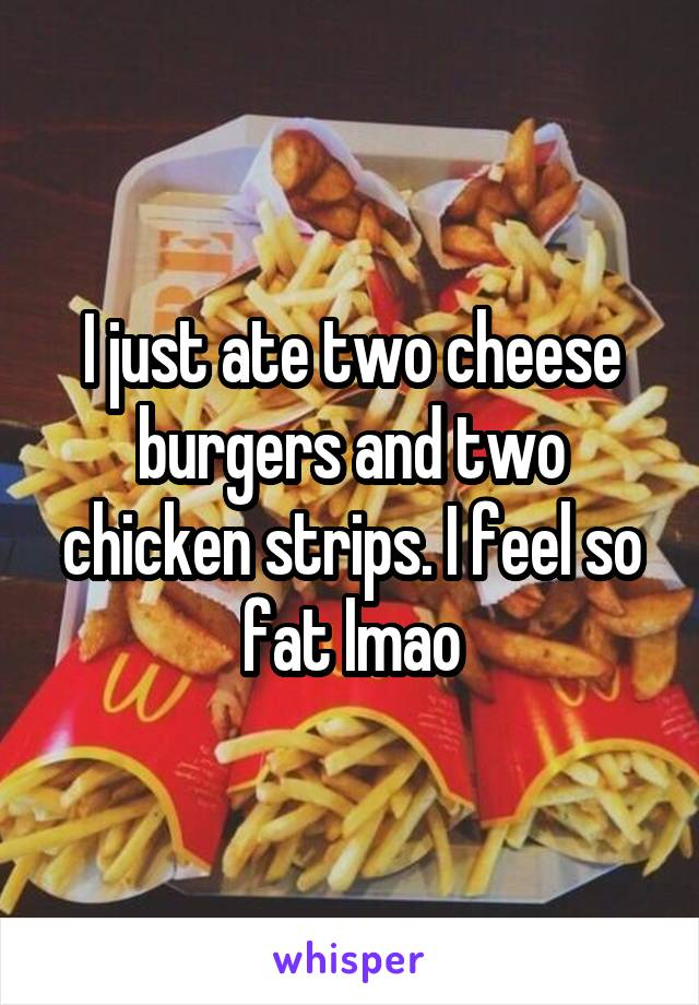 I just ate two cheese burgers and two chicken strips. I feel so fat lmao