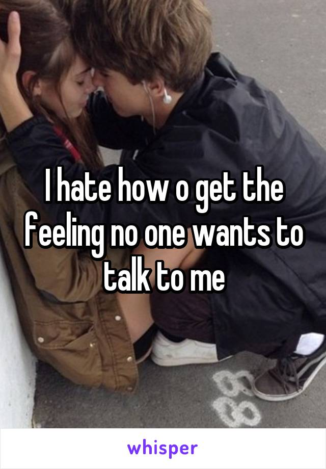 I hate how o get the feeling no one wants to talk to me