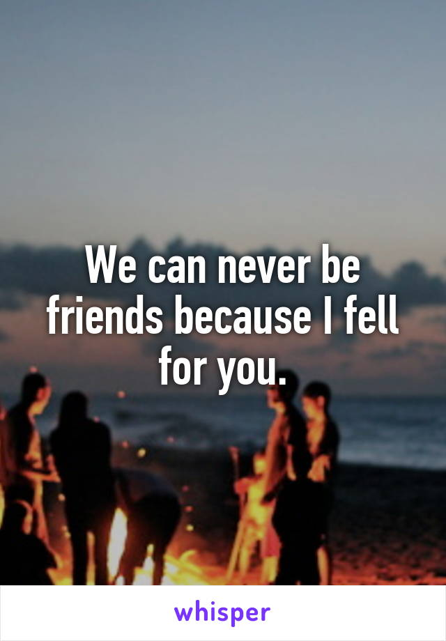 We can never be friends because I fell for you.