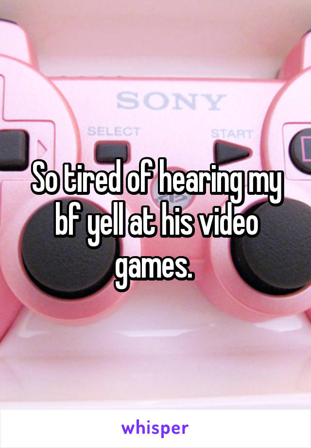 So tired of hearing my bf yell at his video games.