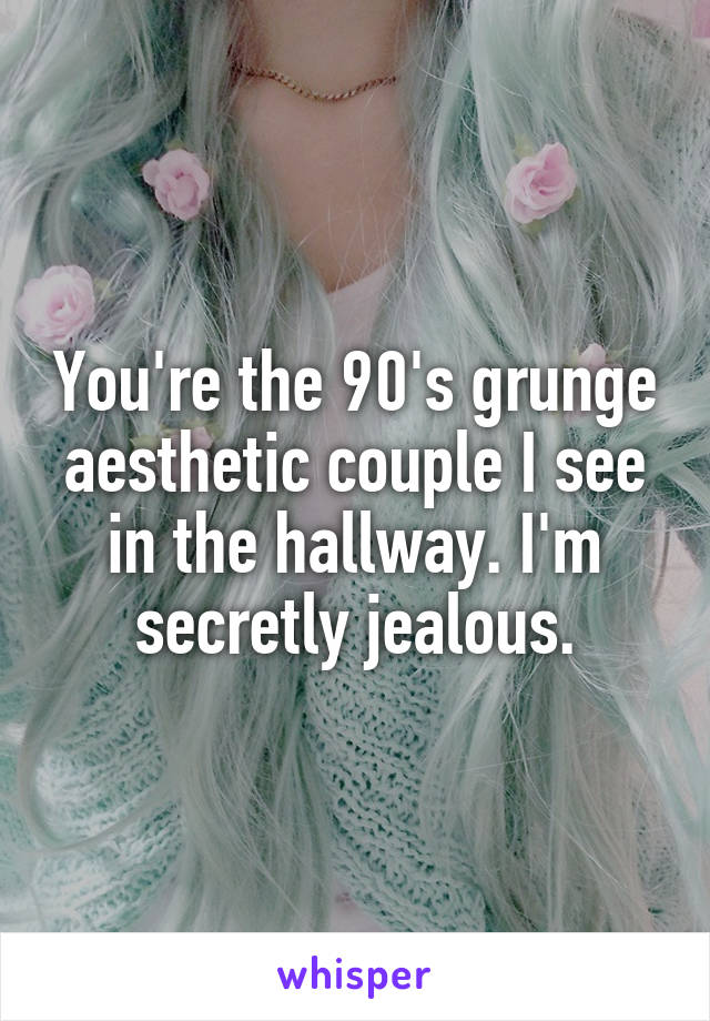 You're the 90's grunge aesthetic couple I see in the hallway. I'm secretly jealous.
