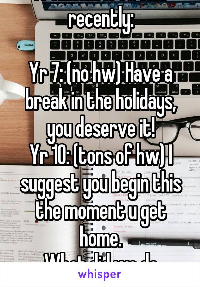 I remembered this recently:  Yr 7: (no hw) Have a break in the holidays, you deserve it! Yr 10: (tons of hw) I suggest you begin this the moment u get home. What did we do wrong?