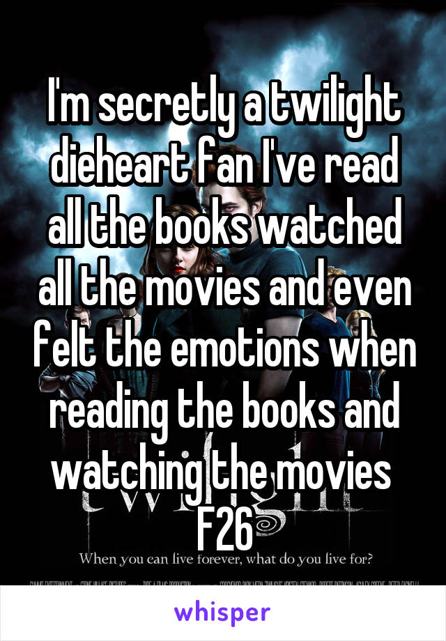 I'm secretly a twilight dieheart fan I've read all the books watched all the movies and even felt the emotions when reading the books and watching the movies  F26
